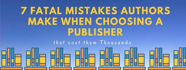 7 Fatal Mistakes Authors Make When Choosing a Publisher