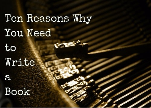 10 Reasons Why You Need to Write a Book