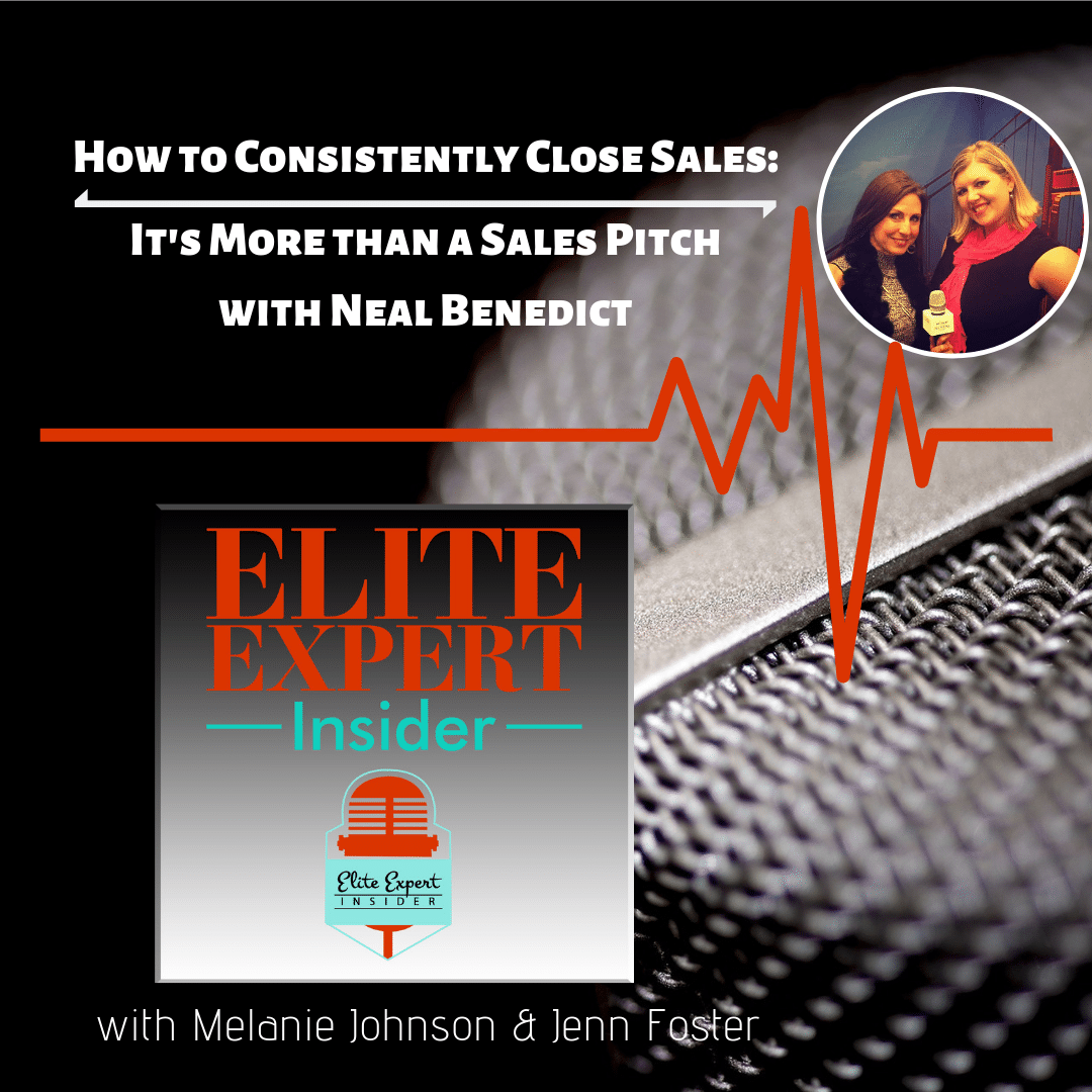 How to Consistently Close Sales: It's More than a Sales Pitch | with Neal Benedict